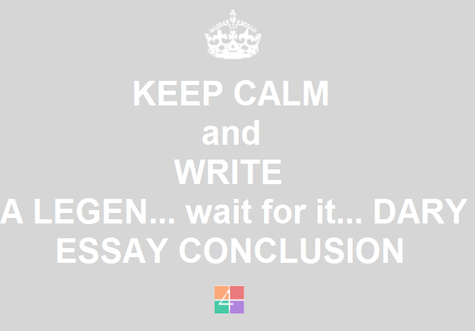 How To Write A Strong Conclusion For Your Essay Keep Calm And Write Legendary Conclusion